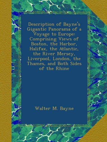 Description of Bayne's Gigantic Panorama of a Voyage to Europe: Comprising Views of Boston, the Harbor, Halifax, the Atlantic, the River Mersey, ... the Thames, and Both Sides of the Rhine