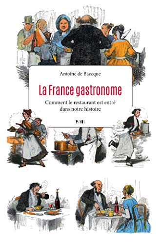 La France gastronome: Comment le restaurant est entré dans notre histoire par Antoine De Baecque