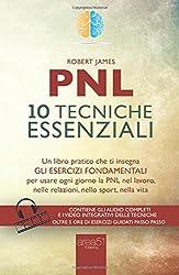 Pnl. 10 tecniche essenziali: Un libro pratico che ti insegna gli esercizi fondamentali per usare ogni giorno la PNL nel lavoro, nelle relazioni, nello sport, nella vita