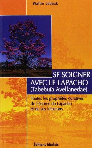 Se soigner avec le Lapacho : Toutes les proprits curatives de l'corce du Lapacho -Tabebuia avellanedae et de ses infusions et prparations
