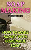 Soap Making: How To Make Money With Homemade Soap