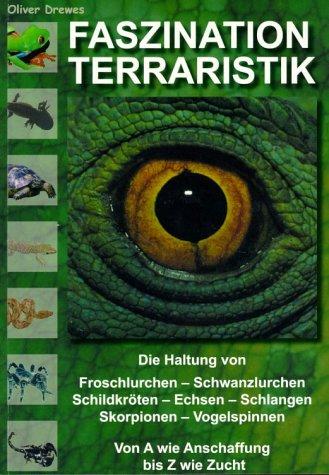 Faszination Terraristik: Die Haltung von Froschlurchen, Schwanzlurchen, Schildkröten, Echsen, Schlangen, Skorpionen, Vogelspinnen. Von A wie Anschaffung bis Z wie Zucht