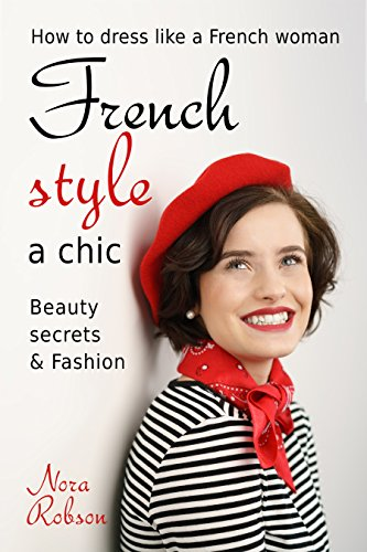 Nora Robson - French style: a chic. How to dress like a French woman.: Beauty secrets & Fashion