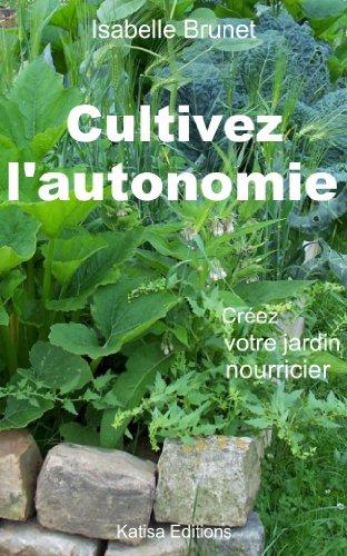 Cultivez l'autonomie : Créez votre jardin nourricier par Isabelle BRUNET