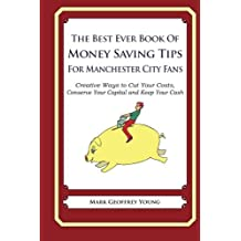 The Best Ever Book of Money Saving Tips for Manchester City Fans: Creative Ways to Cut Your Costs, Conserve Your Capital And Keep Your Cash by Mark Geoffrey Young (2013-07-22)