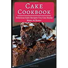 Cake Cookbook: Delicious Cake Recipes You Can Easily Make At Home! (Cake Recipes Cookbook, Band 1)