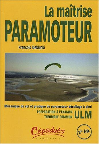 La Maîtrise Paramoteur : Mécanique de vol et pratique du paramoteur décolage à pied par François Sieklucki