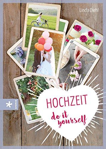 Hochzeit - do it yourself: Fantasievoll, farbenfroh - einfach unvergesslich