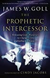 The Prophetic Intercessor: Releasing God's Purposes to Change Lives and Influence Nations by James W. Goll (2007-04-01)