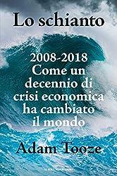 Lo schianto: 2008-2018 Come un decennio di crisi economia ha cambiato il mondo (Italian Edition)