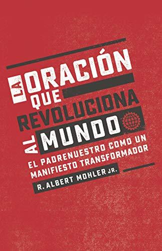 La oración que revoluciona al mundo/ The Prayer that Revolutionizes the World: El Padrenuestro Como Un Manifiesto Transformador/ the Lord's Prayer As a Transforming Manifesto