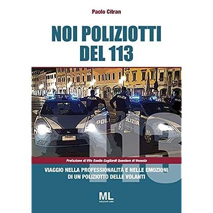 Noi Poliziotti Del 113. Viaggio Nella Professionalità E Nelle Emozioni Di Un Poliziotto Delle Volanti