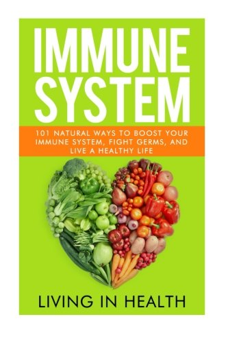 Immune System: 101 Natural Ways to Boost your Immune System, Fight Germs, and Live a Healthy Life