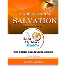 Understanding Salvation: The Path to Restoring God's Glory upon a Man's Life (The Truth and Revival Book 1) (English Edition)