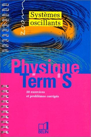 PHYSIQUE TERMINALE S. Systèmes oscillants, 50 exercices et problèmes corrigés