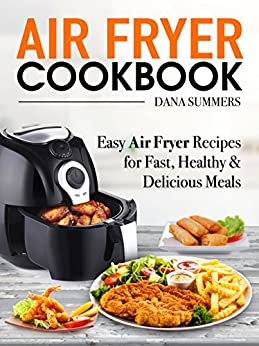 Air Fryer Cookbook: Easy Air Fryer Recipes for Fast, Healthy and Delicious Meals by [Summers, Dana]
