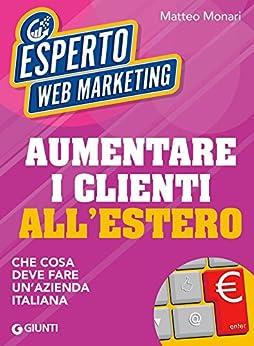 Aumentare i clienti all'estero: Che cosa deve fare un'azienda italiana di [Monari, Matteo]