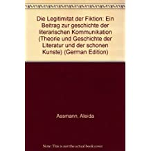 Die Legitimität der Fiktion: Ein Beitrag zur Geschichte der literarischen Kommunikation (Theorie und Geschichte der Literatur und der Schönen Künste)