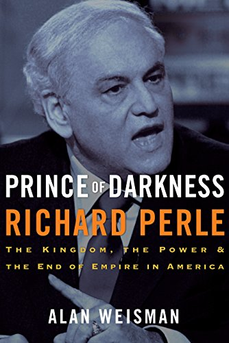 Prince of Darkness: Richard Perle: The Kingdom, the Power & the End of Empire in America (English Edition)