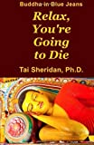 Relax, You're Going to Die: Written by Tai Sheridan Ph.D., 2012 Edition, Publisher: CreateSpace Independent Publishing [Paperback]