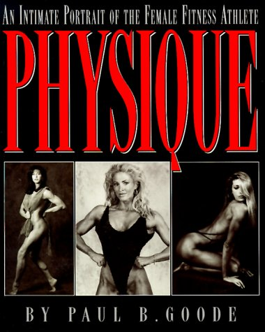 Physique: an Intimate Portrait of the Female Fitness Athlete por Paul B. Goode