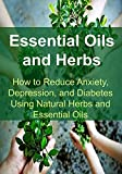 Essential Oils and Herbs:  How to Reduce Anxiety, Depression, and Diabetes Using Natural Herbs and Essential Oils: Essential Oils, Aromatherapy, Depression, Diabetes, Herbal Remedies, Antibiotics)
