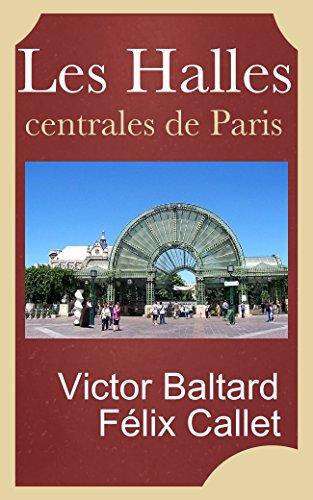 Les Halles centrales de Paris, construites sous le rgne de Napolon III par V. Baltard et F. Callet architectes