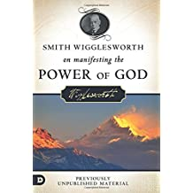 Smith Wigglesworth on Manifesting the Power of God: Walking in God's Anointing