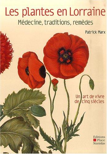 Les plantes en Lorraine : Médecine, traditions, remédes, un art de vivre de cinq siècles par Patrick Marx