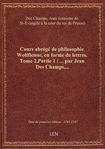 Cours abrégé de philosophie Wolffienne, en forme de lettres... par Jean Des Champs,.... Tome 2,Parti