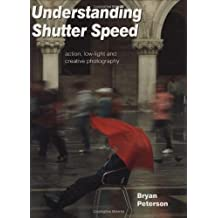Understanding Shutter Speed: Action, Low-Light and Creative Photography. Bryan Peterson by Bryan F. Peterson (2007-04-02)