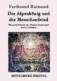 Der Alpenkönig und der Menschenfeind: Romantisch-komisches Original-Zauberspiel in zwei Aufzügen