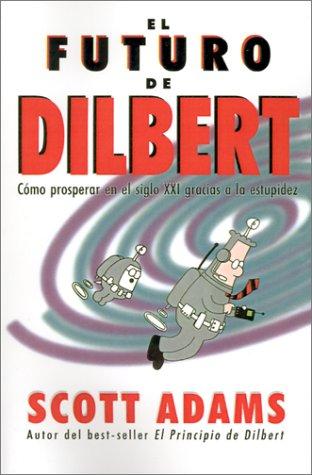 El futuro de Dilbert (Cómo prosperar en el s.XXI gracias a la estupidez) por Scott Adams