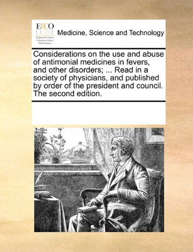 Considerations on the use and abuse of antimonial medicines in fevers, and other disorders; ... Read in a society of physicians, and published by ... president and council. The second edition.