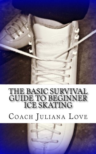 The Basic Survival Guide To Beginner Ice Skating por Coach Juliana Love