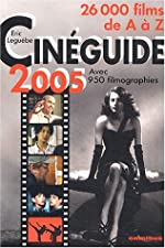 Cinéguide 2005 - 26 000 films de A à Z suivis d'un index des titres originaux et de 950 filmographies (réalisateurs, acteurs, compositeurs) de Eric Leguèbe
