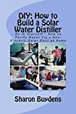 DIY: How to Build a Solar Water Distiller: Do It Yourself – How to Purify Water Via a Non-Electric Solar Still at Home