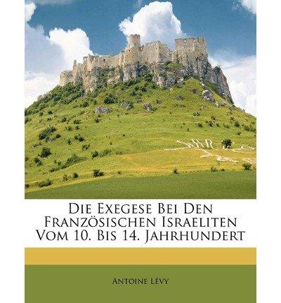 Die Exegese Bei Den Franzosischen Israeliten Vom 10. Bis 14. Jahrhundert (Paperback)(German) - Common par By (author) Antoine Levy By (author) Antoine Lvy