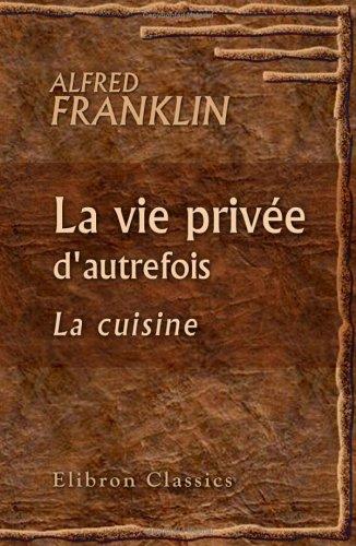 La vie privée d'autrefois. Arts et métiers, modes, moeurs, usages des Parisiens du XIIe au XVIIIe siècle: La cuisine