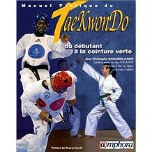 Manuel pratique du Tae-Kwon-Do. Du débutant à la ceinture verte