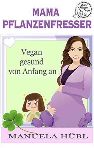 Mama Pflanzenfresser: Vegan gesund von Anfang an