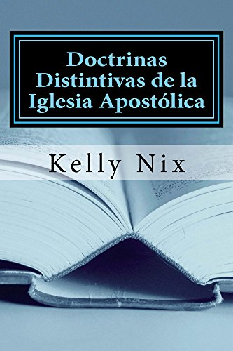 Doctrinas Distintivas de la Iglesia Apostólica: Una Perspectiva Apostólica Pentecostal Sobre las Doctrinas Fundamentales de la Biblia (Teología Apostólica Básica nº 1) por Kelly Nix