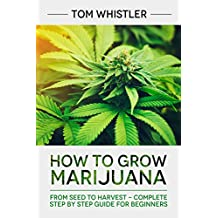 How to Grow Marijuana: From Seed to Harvest - Complete Step by Step Guide for Beginners (English Edition)