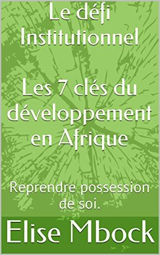 Le défi Institutionnel Les 7 clés du développement en Afrique: Reprendre possession de soi. par [Mbock, Elise]