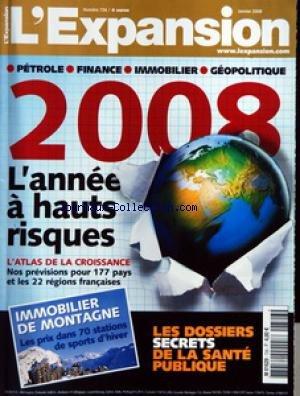 EXPANSION (L') [No 726] du 01/01/2008 - PETROLE - FINANCE - IMMOBILIER - GEOPOLITIQUE - 2008 L'ANNEE A HAUTS RISQUES - L'ATLAS DE LA CROISSANCE - NOS PREVISIONS POUR 177 PAYS ET LES 22 REGIONS FRANCAISES - IMMOBILIER DE MONTAGNE - LES PRIX DANS 70 STATIONS DE SPORTS D'HIVER - LES DOSSIERS SECRETS DE LA SANTE PUBLIQUE
