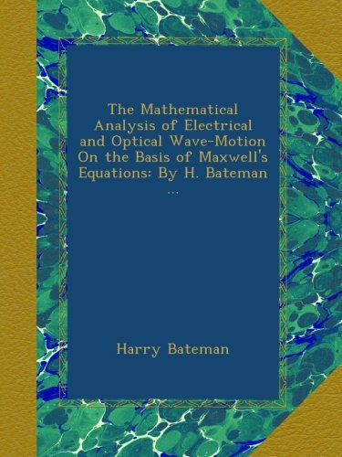 The Mathematical Analysis of Electrical and Optical Wave-Motion On the Basis of Maxwell's Equations: By H. Bateman ...