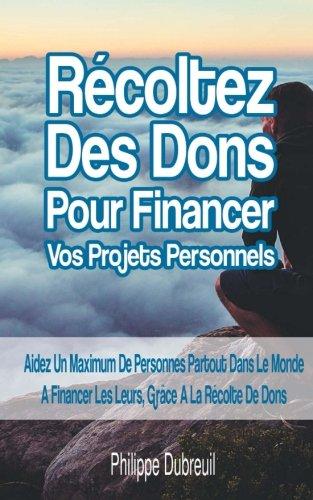 Rcoltez des Dons Pour Financer Vos Projets Personnels: Aidez Un Maximum De Personnes Partout Dans Le Monde A Raliser Les Leurs, Grce A La Rcolte de Dons
