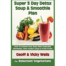 Super 3 Day Detox Soup & Smoothie Plan: How To Cleanse Your Body With Vegetable Smoothies, Slow Cooker Soups & Fresh Fruits (The Reluctant Vegetarians) (Volume 2) by Geoff Wells (2013-12-23)