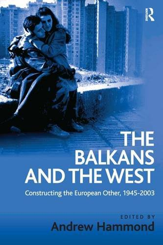 The Balkans and the West: Constructing the European Other, 1945-2003