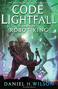 Code Lightfall and the Robot King by [Wilson, Daniel H.]